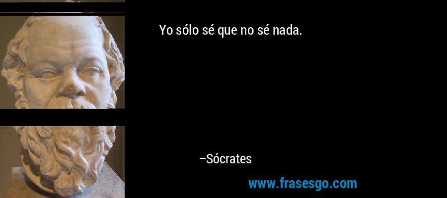 Yo sólo sé que no sé nada. – Sócrates
