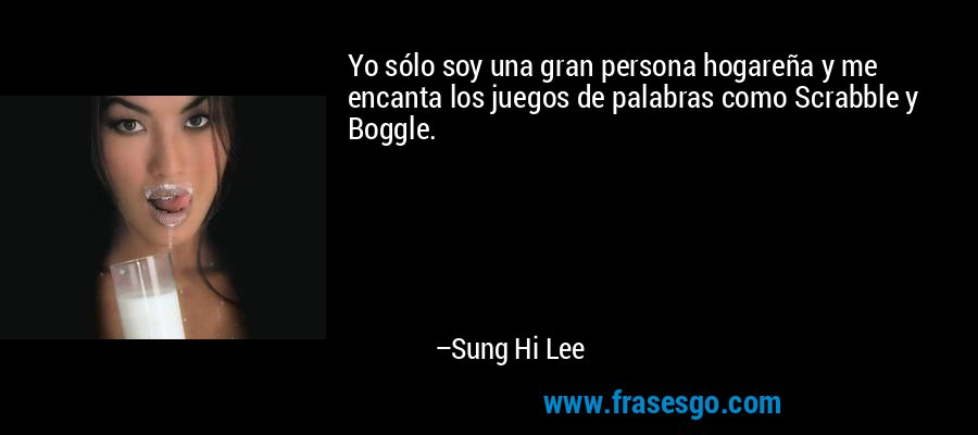 Yo sólo soy una gran persona hogareña y me encanta los juegos de palabras como Scrabble y Boggle. – Sung Hi Lee