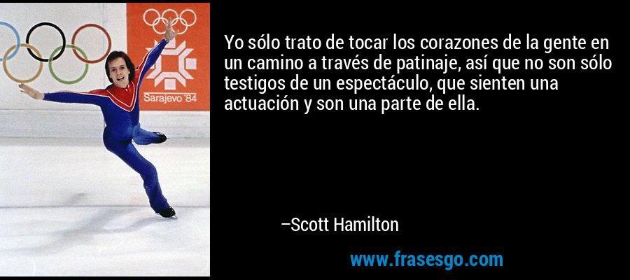 Yo sólo trato de tocar los corazones de la gente en un camino a través de patinaje, así que no son sólo testigos de un espectáculo, que sienten una actuación y son una parte de ella. – Scott Hamilton