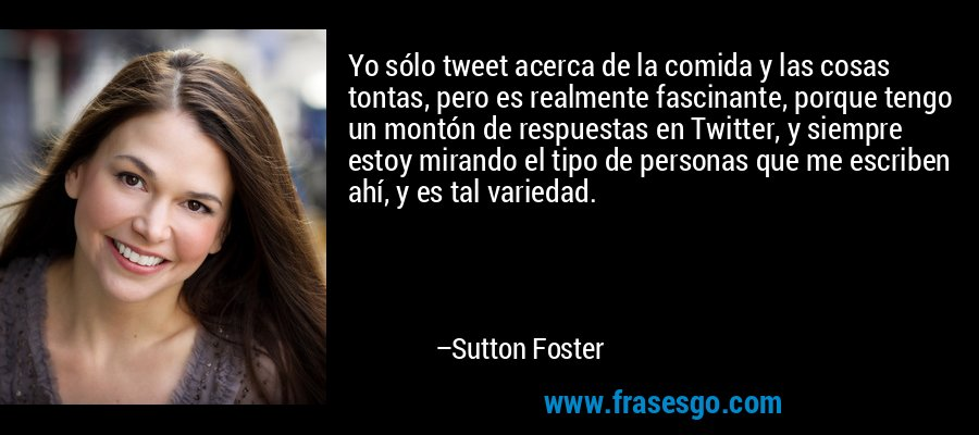 Yo sólo tweet acerca de la comida y las cosas tontas, pero es realmente fascinante, porque tengo un montón de respuestas en Twitter, y siempre estoy mirando el tipo de personas que me escriben ahí, y es tal variedad. – Sutton Foster