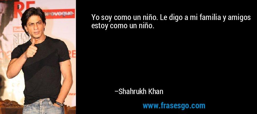 Yo soy como un niño. Le digo a mi familia y amigos estoy como un niño. – Shahrukh Khan