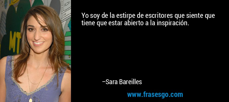 Yo soy de la estirpe de escritores que siente que tiene que estar abierto a la inspiración. – Sara Bareilles
