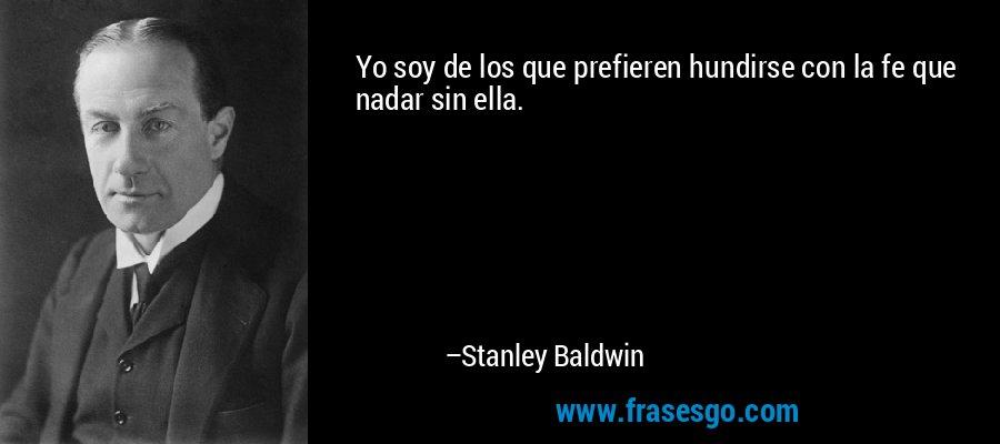 Yo soy de los que prefieren hundirse con la fe que nadar sin ella. – Stanley Baldwin