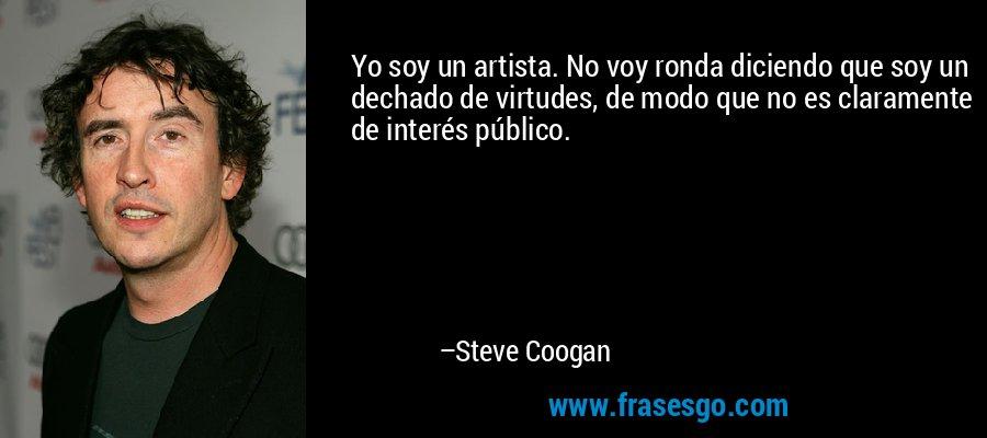Yo soy un artista. No voy ronda diciendo que soy un dechado de virtudes, de modo que no es claramente de interés público. – Steve Coogan