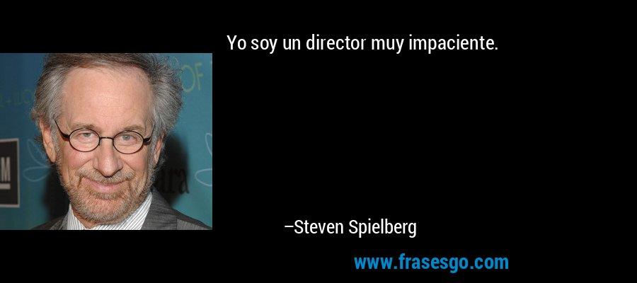Yo soy un director muy impaciente. – Steven Spielberg