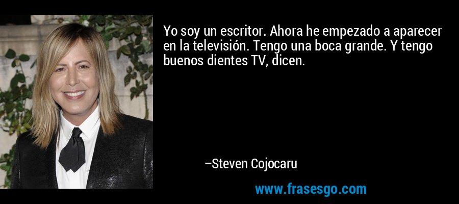 Yo soy un escritor. Ahora he empezado a aparecer en la televisión. Tengo una boca grande. Y tengo buenos dientes TV, dicen. – Steven Cojocaru