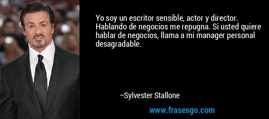 Yo soy un escritor sensible, actor y director. Hablando de negocios me repugna. Si usted quiere hablar de negocios, llama a mi manager personal desagradable. – Sylvester Stallone