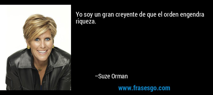 Yo soy un gran creyente de que el orden engendra riqueza. – Suze Orman