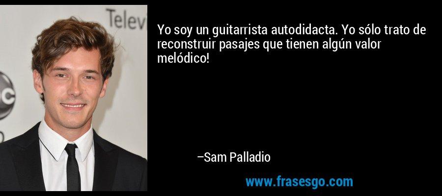 Yo soy un guitarrista autodidacta. Yo sólo trato de reconstruir pasajes que tienen algún valor melódico! – Sam Palladio