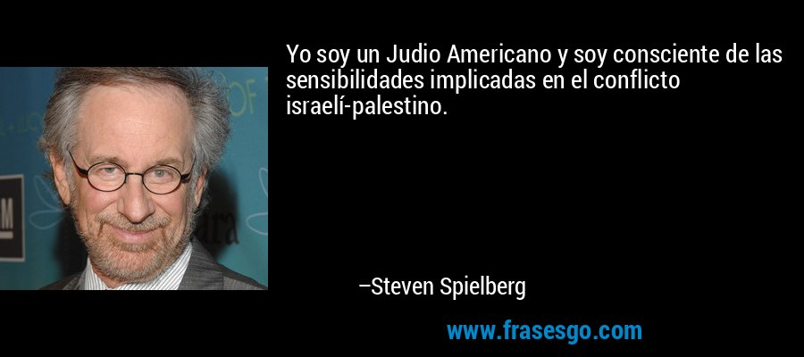 Yo soy un Judio Americano y soy consciente de las sensibilidades implicadas en el conflicto israelí-palestino. – Steven Spielberg
