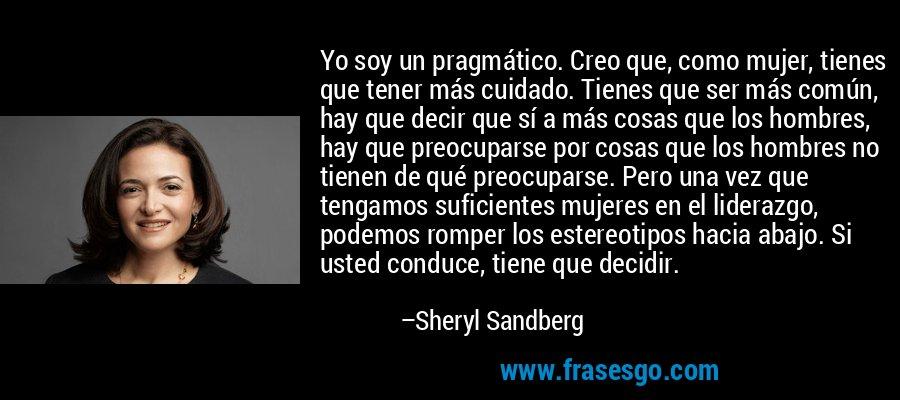 Yo soy un pragmático. Creo que, como mujer, tienes que tener más cuidado. Tienes que ser más común, hay que decir que sí a más cosas que los hombres, hay que preocuparse por cosas que los hombres no tienen de qué preocuparse. Pero una vez que tengamos suficientes mujeres en el liderazgo, podemos romper los estereotipos hacia abajo. Si usted conduce, tiene que decidir. – Sheryl Sandberg