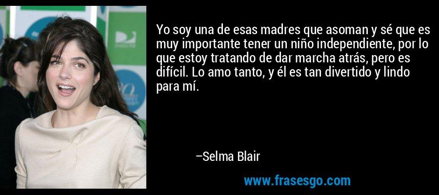 Yo soy una de esas madres que asoman y sé que es muy importante tener un niño independiente, por lo que estoy tratando de dar marcha atrás, pero es difícil. Lo amo tanto, y él es tan divertido y lindo para mí. – Selma Blair