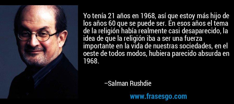 Yo tenía 21 años en 1968, así que estoy más hijo de los años 60 que se puede ser. En esos años el tema de la religión había realmente casi desaparecido, la idea de que la religión iba a ser una fuerza importante en la vida de nuestras sociedades, en el oeste de todos modos, hubiera parecido absurda en 1968. – Salman Rushdie
