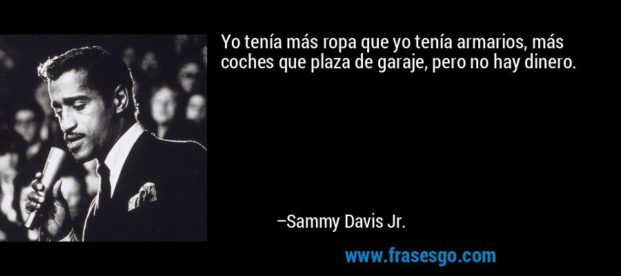 Yo tenía más ropa que yo tenía armarios, más coches que plaza de garaje, pero no hay dinero. – Sammy Davis Jr.