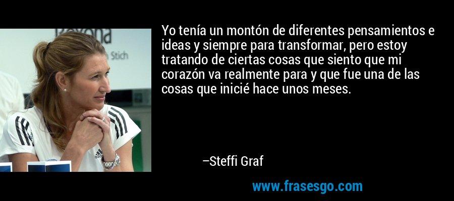 Yo tenía un montón de diferentes pensamientos e ideas y siempre para transformar, pero estoy tratando de ciertas cosas que siento que mi corazón va realmente para y que fue una de las cosas que inicié hace unos meses. – Steffi Graf