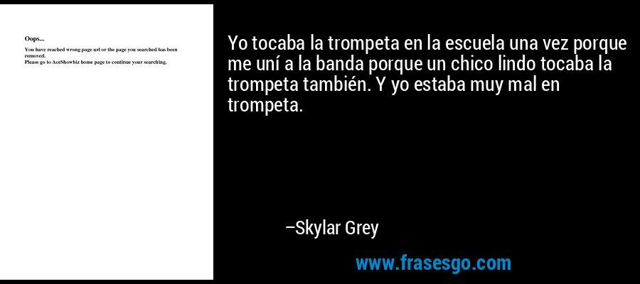 Yo tocaba la trompeta en la escuela una vez porque me uní a la banda porque un chico lindo tocaba la trompeta también. Y yo estaba muy mal en trompeta. – Skylar Grey