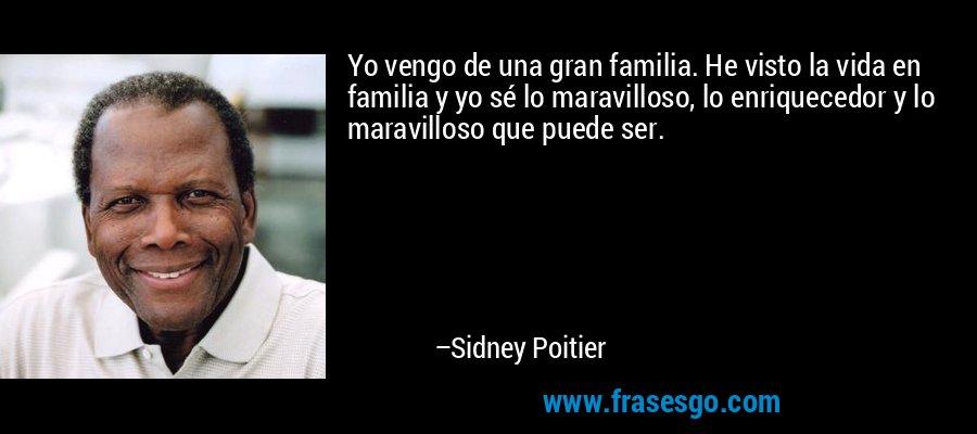 Yo vengo de una gran familia. He visto la vida en familia y yo sé lo maravilloso, lo enriquecedor y lo maravilloso que puede ser. – Sidney Poitier
