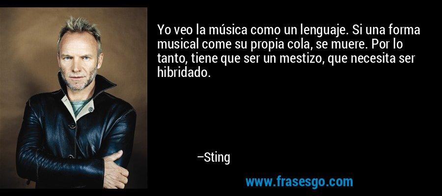 Yo veo la música como un lenguaje. Si una forma musical come su propia cola, se muere. Por lo tanto, tiene que ser un mestizo, que necesita ser hibridado. – Sting