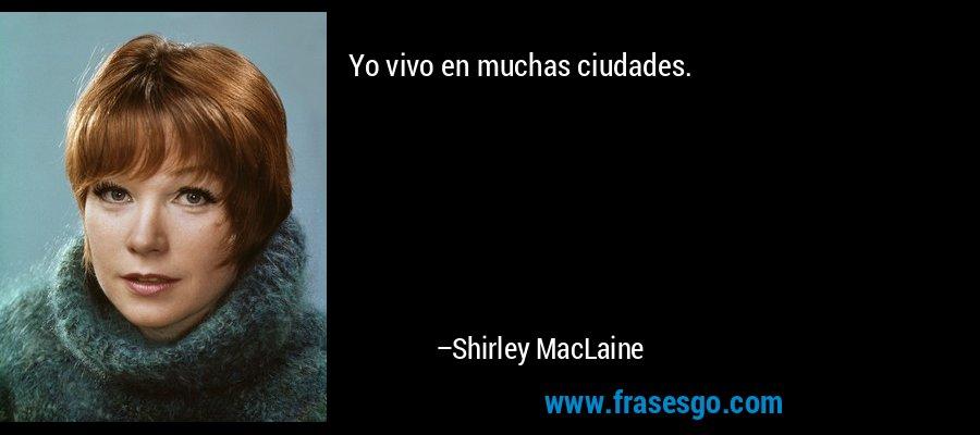 Yo vivo en muchas ciudades. – Shirley MacLaine