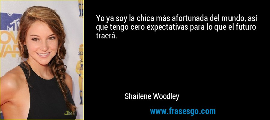 Yo ya soy la chica más afortunada del mundo, así que tengo cero expectativas para lo que el futuro traerá. – Shailene Woodley