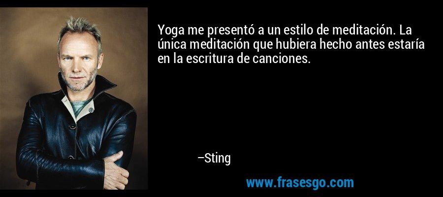Yoga me presentó a un estilo de meditación. La única meditación que hubiera hecho antes estaría en la escritura de canciones. – Sting