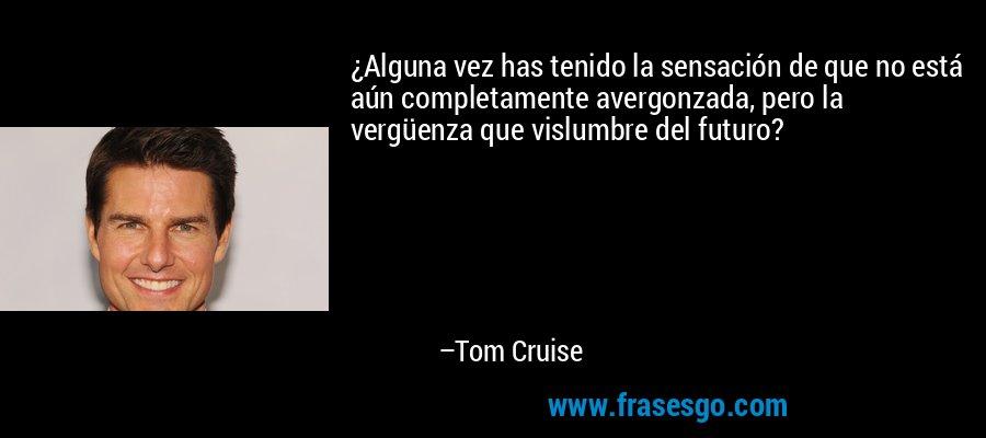 ¿Alguna vez has tenido la sensación de que no está aún completamente avergonzada, pero la vergüenza que vislumbre del futuro? – Tom Cruise