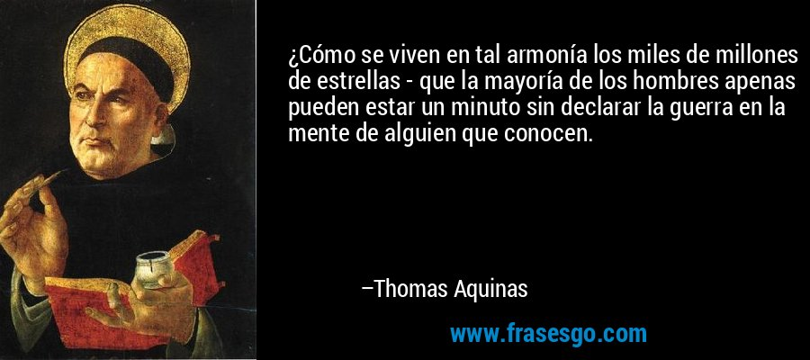 ¿Cómo se viven en tal armonía los miles de millones de estrellas - que la mayoría de los hombres apenas pueden estar un minuto sin declarar la guerra en la mente de alguien que conocen. – Thomas Aquinas