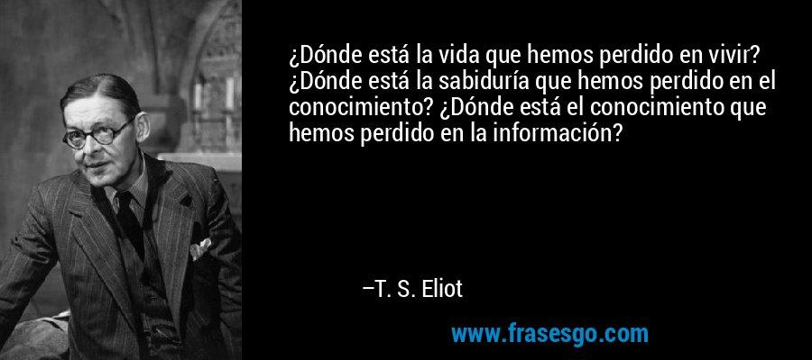 ¿Dónde está la vida que hemos perdido en vivir? ¿Dónde está la sabiduría que hemos perdido en el conocimiento? ¿Dónde está el conocimiento que hemos perdido en la información? – T. S. Eliot