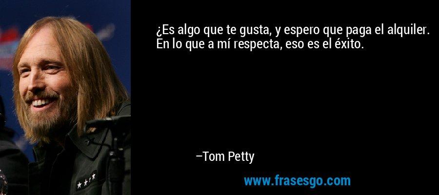 ¿Es algo que te gusta, y espero que paga el alquiler. En lo que a mí respecta, eso es el éxito. – Tom Petty