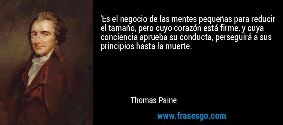 'Es el negocio de las mentes pequeñas para reducir el tamaño, pero cuyo corazón está firme, y cuya conciencia aprueba su conducta, perseguirá a sus principios hasta la muerte. – Thomas Paine