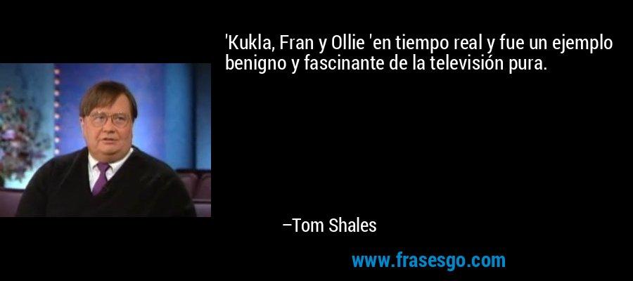 'Kukla, Fran y Ollie 'en tiempo real y fue un ejemplo benigno y fascinante de la televisión pura. – Tom Shales