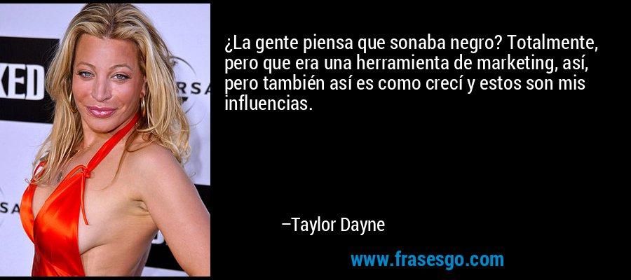 ¿La gente piensa que sonaba negro? Totalmente, pero que era una herramienta de marketing, así, pero también así es como crecí y estos son mis influencias. – Taylor Dayne