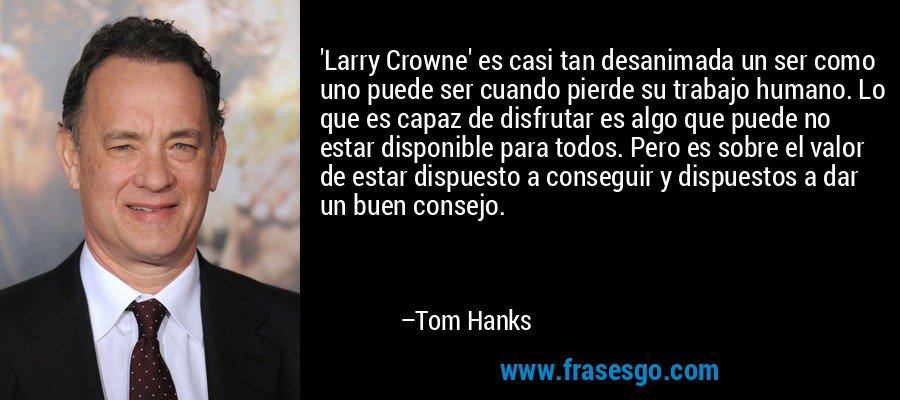 'Larry Crowne' es casi tan desanimada un ser como uno puede ser cuando pierde su trabajo humano. Lo que es capaz de disfrutar es algo que puede no estar disponible para todos. Pero es sobre el valor de estar dispuesto a conseguir y dispuestos a dar un buen consejo. – Tom Hanks