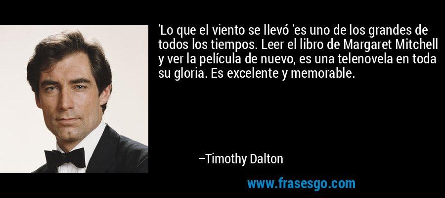 'Lo que el viento se llevó 'es uno de los grandes de todos los tiempos. Leer el libro de Margaret Mitchell y ver la película de nuevo, es una telenovela en toda su gloria. Es excelente y memorable. – Timothy Dalton