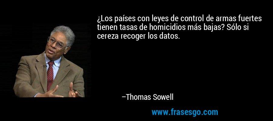 ¿Los países con leyes de control de armas fuertes tienen tasas de homicidios más bajas? Sólo si cereza recoger los datos. – Thomas Sowell