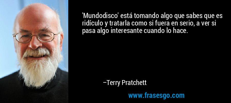 'Mundodisco' está tomando algo que sabes que es ridículo y tratarla como si fuera en serio, a ver si pasa algo interesante cuando lo hace. – Terry Pratchett