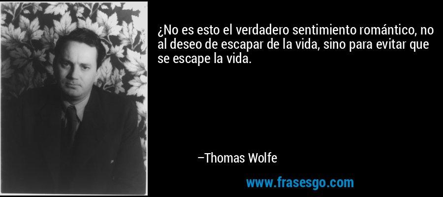 ¿No es esto el verdadero sentimiento romántico, no al deseo de escapar de la vida, sino para evitar que se escape la vida. – Thomas Wolfe