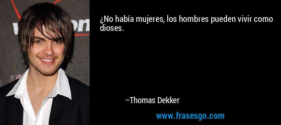 ¿No había mujeres, los hombres pueden vivir como dioses. – Thomas Dekker