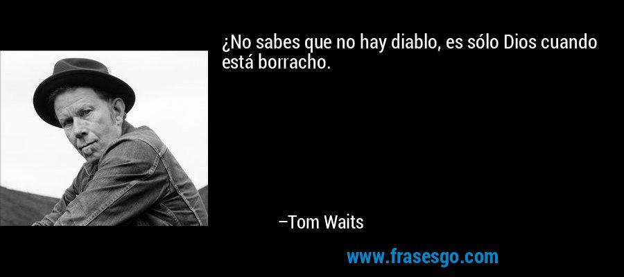 ¿No sabes que no hay diablo, es sólo Dios cuando está borracho. – Tom Waits