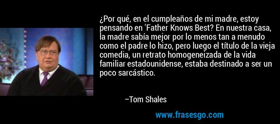 ¿Por qué, en el cumpleaños de mi madre, estoy pensando en 'Father Knows Best? En nuestra casa, la madre sabía mejor por lo menos tan a menudo como el padre lo hizo, pero luego el título de la vieja comedia, un retrato homogeneizada de la vida familiar estadounidense, estaba destinado a ser un poco sarcástico. – Tom Shales