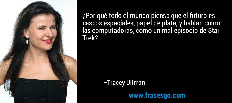 ¿Por qué todo el mundo piensa que el futuro es cascos espaciales, papel de plata, y hablan como las computadoras, como un mal episodio de Star Trek? – Tracey Ullman