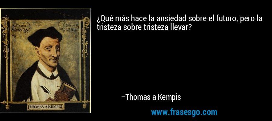 ¿Qué más hace la ansiedad sobre el futuro, pero la tristeza sobre tristeza llevar? – Thomas a Kempis