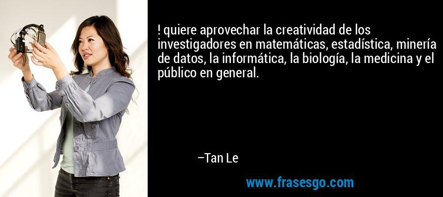 ! quiere aprovechar la creatividad de los investigadores en matemáticas, estadística, minería de datos, la informática, la biología, la medicina y el público en general. – Tan Le