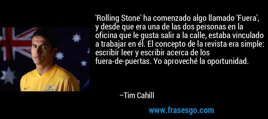 'Rolling Stone' ha comenzado algo llamado 'Fuera', y desde que era una de las dos personas en la oficina que le gusta salir a la calle, estaba vinculado a trabajar en él. El concepto de la revista era simple: escribir leer y escribir acerca de los fuera-de-puertas. Yo aproveché la oportunidad. – Tim Cahill