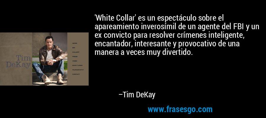 'White Collar' es un espectáculo sobre el apareamiento inverosímil de un agente del FBI y un ex convicto para resolver crímenes inteligente, encantador, interesante y provocativo de una manera a veces muy divertido. – Tim DeKay