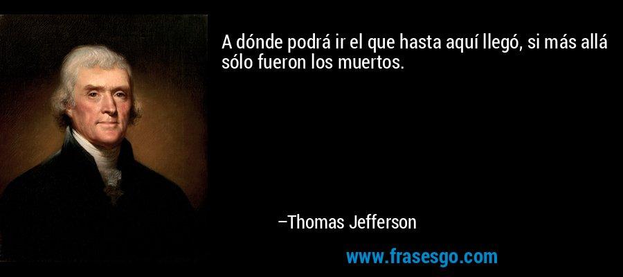 A dónde podrá ir el que hasta aquí llegó, si más allá sólo fueron los muertos. – Thomas Jefferson