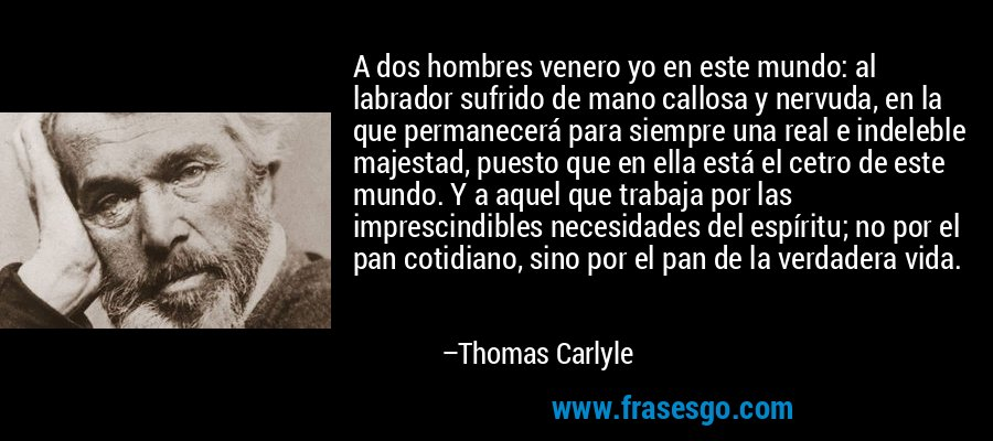 A dos hombres venero yo en este mundo: al labrador sufrido de mano callosa y nervuda, en la que permanecerá para siempre una real e indeleble majestad, puesto que en ella está el cetro de este mundo. Y a aquel que trabaja por las imprescindibles necesidades del espíritu; no por el pan cotidiano, sino por el pan de la verdadera vida. – Thomas Carlyle