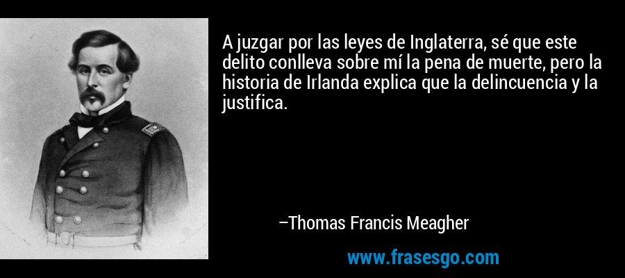 A juzgar por las leyes de Inglaterra, sé que este delito conlleva sobre mí la pena de muerte, pero la historia de Irlanda explica que la delincuencia y la justifica. – Thomas Francis Meagher