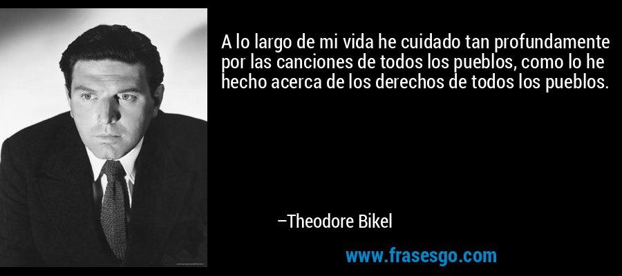A lo largo de mi vida he cuidado tan profundamente por las canciones de todos los pueblos, como lo he hecho acerca de los derechos de todos los pueblos. – Theodore Bikel