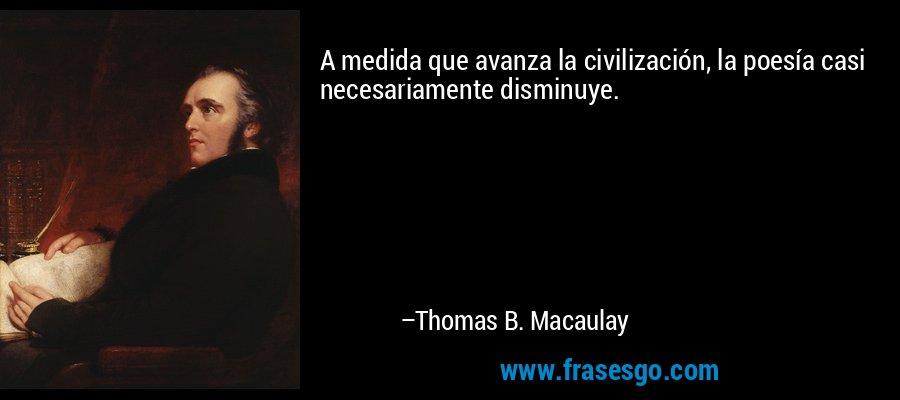 A medida que avanza la civilización, la poesía casi necesariamente disminuye. – Thomas B. Macaulay